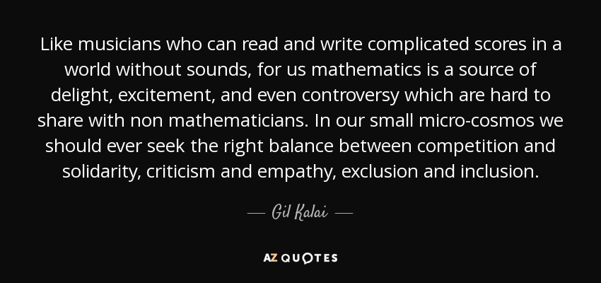Like musicians who can read and write complicated scores in a world without sounds, for us mathematics is a source of delight, excitement, and even controversy which are hard to share with non mathematicians. In our small micro-cosmos we should ever seek the right balance between competition and solidarity, criticism and empathy, exclusion and inclusion. - Gil Kalai
