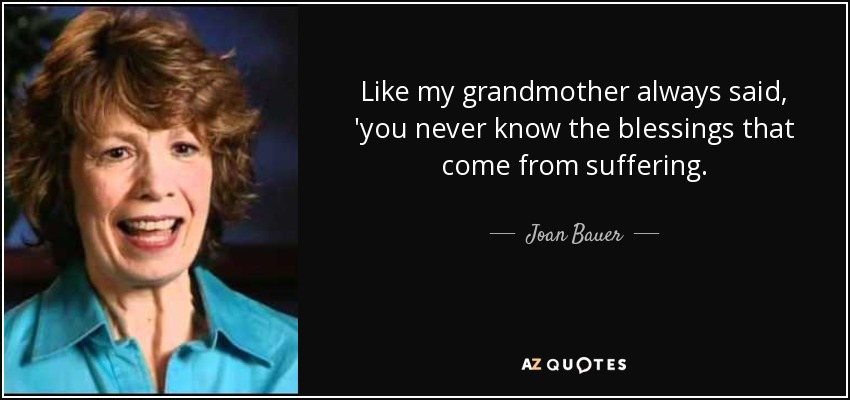 Like my grandmother always said, 'you never know the blessings that come from suffering. - Joan Bauer