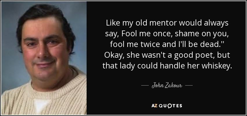Like my old mentor would always say, Fool me once, shame on you, fool me twice and I'll be dead.'' Okay, she wasn't a good poet, but that lady could handle her whiskey. - John Zakour