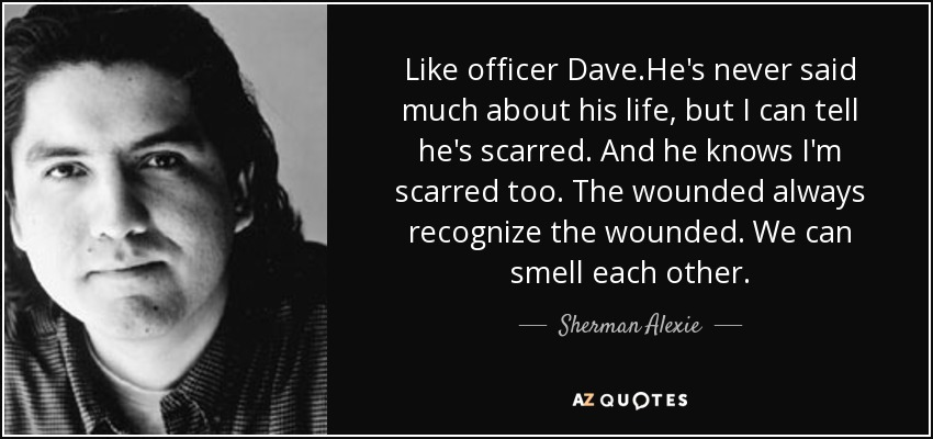 Like officer Dave.He's never said much about his life, but I can tell he's scarred. And he knows I'm scarred too. The wounded always recognize the wounded. We can smell each other. - Sherman Alexie