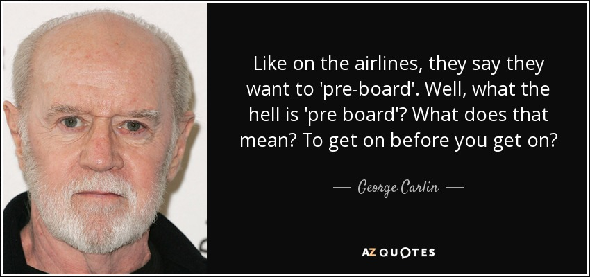 Like on the airlines, they say they want to 'pre-board'. Well, what the hell is 'pre board'? What does that mean? To get on before you get on? - George Carlin