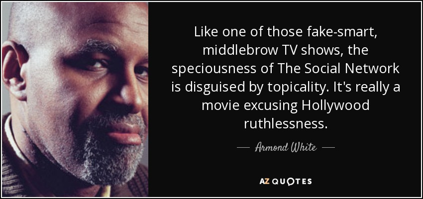 Like one of those fake-smart, middlebrow TV shows, the speciousness of The Social Network is disguised by topicality. It's really a movie excusing Hollywood ruthlessness. - Armond White