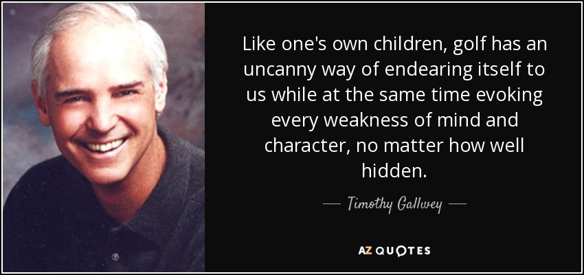 Like one's own children, golf has an uncanny way of endearing itself to us while at the same time evoking every weakness of mind and character, no matter how well hidden. - Timothy Gallwey