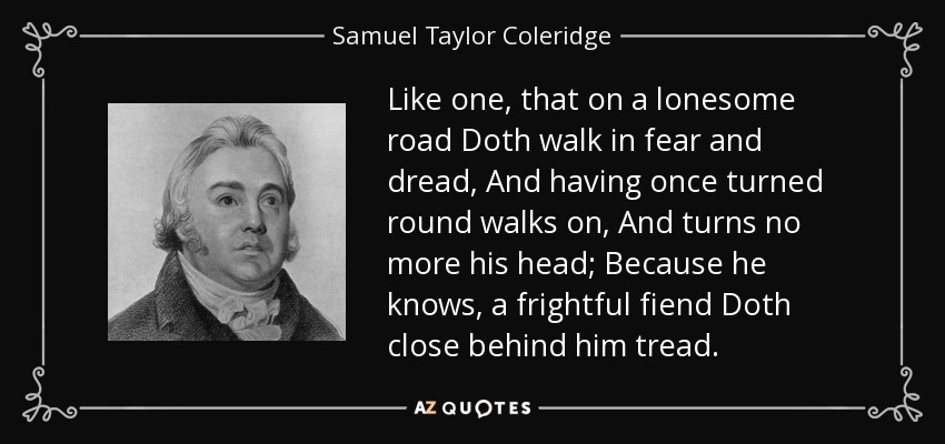Like one, that on a lonesome road Doth walk in fear and dread, And having once turned round walks on, And turns no more his head; Because he knows, a frightful fiend Doth close behind him tread. - Samuel Taylor Coleridge