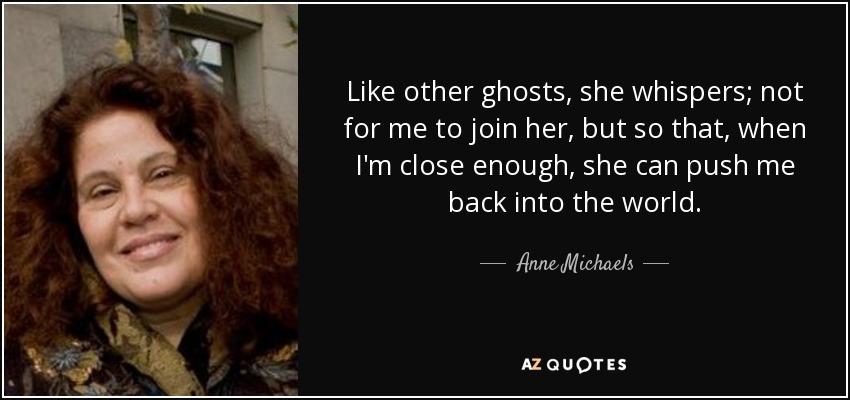 Like other ghosts, she whispers; not for me to join her, but so that, when I'm close enough, she can push me back into the world. - Anne Michaels