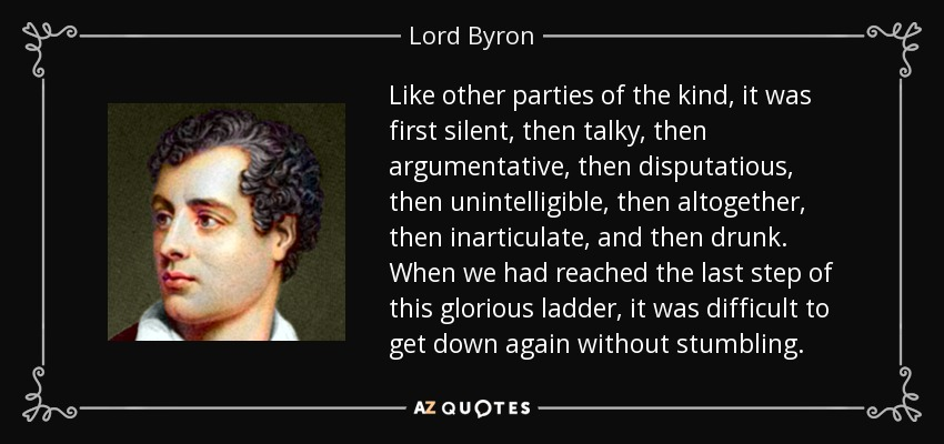 Like other parties of the kind, it was first silent, then talky, then argumentative, then disputatious, then unintelligible, then altogether, then inarticulate, and then drunk. When we had reached the last step of this glorious ladder, it was difficult to get down again without stumbling. - Lord Byron