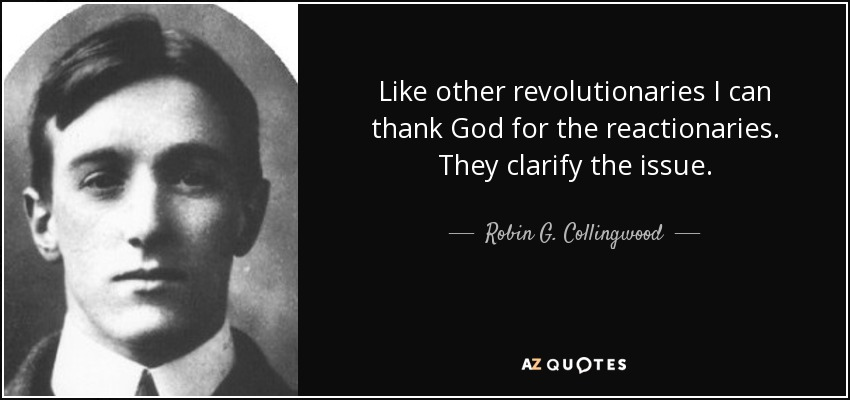 Like other revolutionaries I can thank God for the reactionaries. They clarify the issue. - Robin G. Collingwood