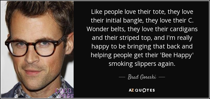 Like people love their tote, they love their initial bangle, they love their C. Wonder belts, they love their cardigans and their striped top, and I'm really happy to be bringing that back and helping people get their 'Bee Happy' smoking slippers again. - Brad Goreski