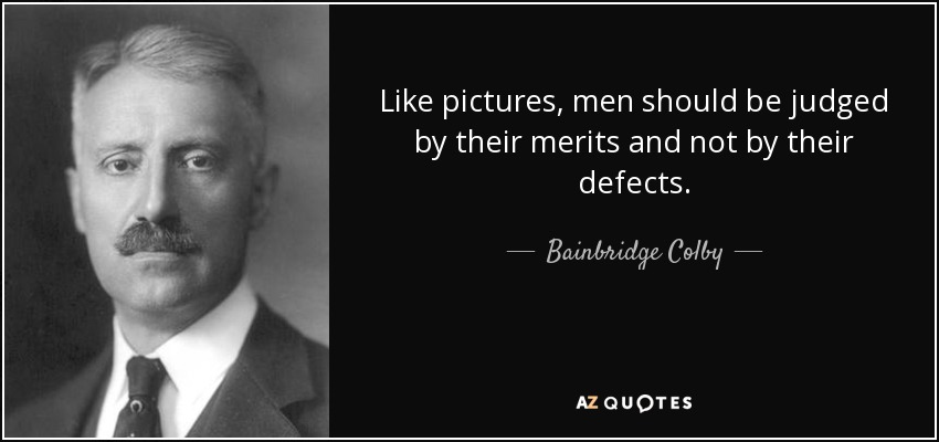 Like pictures, men should be judged by their merits and not by their defects. - Bainbridge Colby