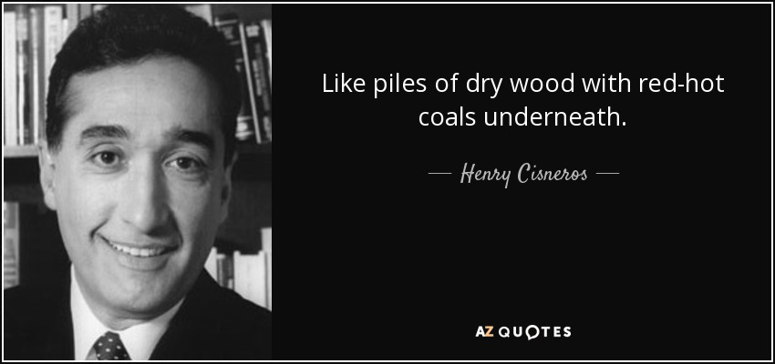 Like piles of dry wood with red-hot coals underneath. - Henry Cisneros