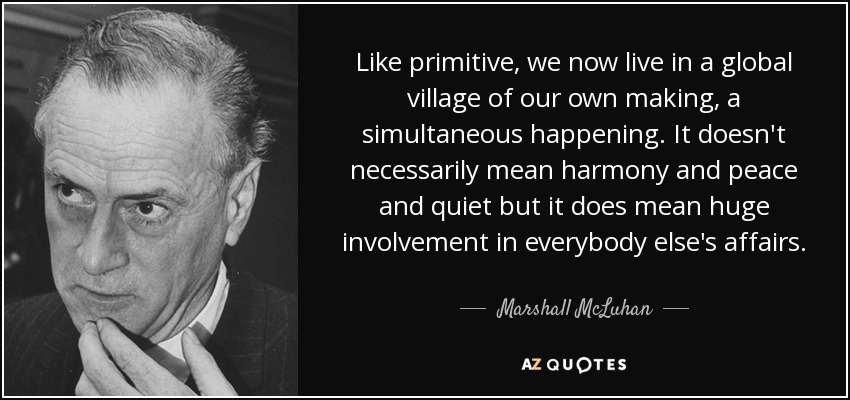 Like primitive, we now live in a global village of our own making, a simultaneous happening. It doesn't necessarily mean harmony and peace and quiet but it does mean huge involvement in everybody else's affairs. - Marshall McLuhan