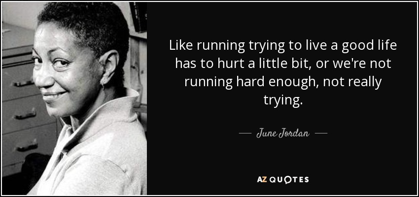 Like running trying to live a good life has to hurt a little bit, or we're not running hard enough, not really trying. - June Jordan