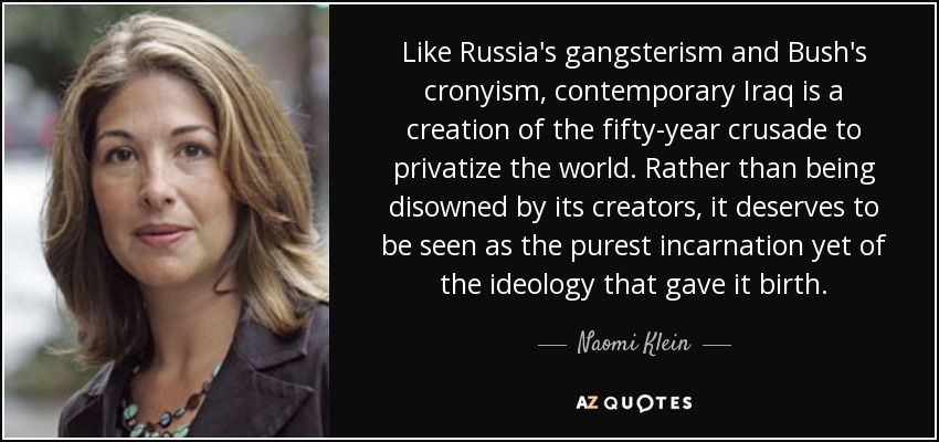 Like Russia's gangsterism and Bush's cronyism, contemporary Iraq is a creation of the fifty-year crusade to privatize the world. Rather than being disowned by its creators, it deserves to be seen as the purest incarnation yet of the ideology that gave it birth. - Naomi Klein