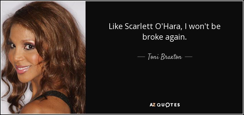 Like Scarlett O'Hara, I won't be broke again. - Toni Braxton