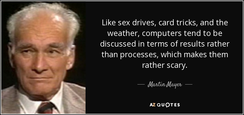 Like sex drives, card tricks, and the weather, computers tend to be discussed in terms of results rather than processes, which makes them rather scary. - Martin Mayer