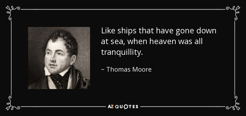 Like ships that have gone down at sea, when heaven was all tranquillity. - Thomas Moore