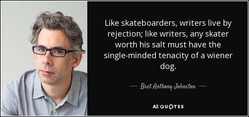 Like skateboarders, writers live by rejection; like writers, any skater worth his salt must have the single-minded tenacity of a wiener dog. - Bret Anthony Johnston