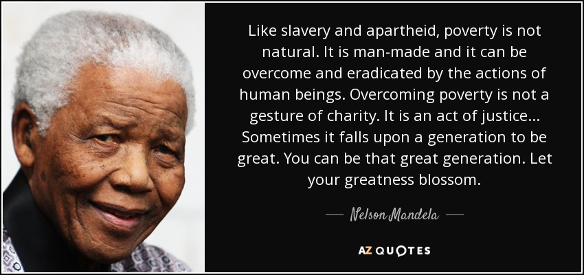 Like slavery and apartheid, poverty is not natural. It is man-made and it can be overcome and eradicated by the actions of human beings. Overcoming poverty is not a gesture of charity. It is an act of justice... Sometimes it falls upon a generation to be great. You can be that great generation. Let your greatness blossom. - Nelson Mandela