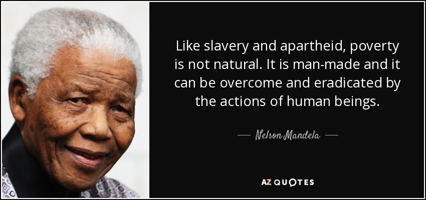 Like slavery and apartheid, poverty is not natural. It is man-made and it can be overcome and eradicated by the actions of human beings. - Nelson Mandela