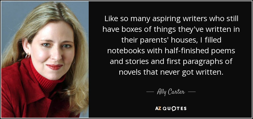 Like so many aspiring writers who still have boxes of things they've written in their parents' houses, I filled notebooks with half-finished poems and stories and first paragraphs of novels that never got written. - Ally Carter