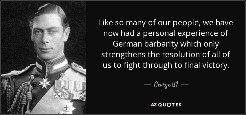 Like so many of our people, we have now had a personal experience of German barbarity which only strengthens the resolution of all of us to fight through to final victory. - George VI