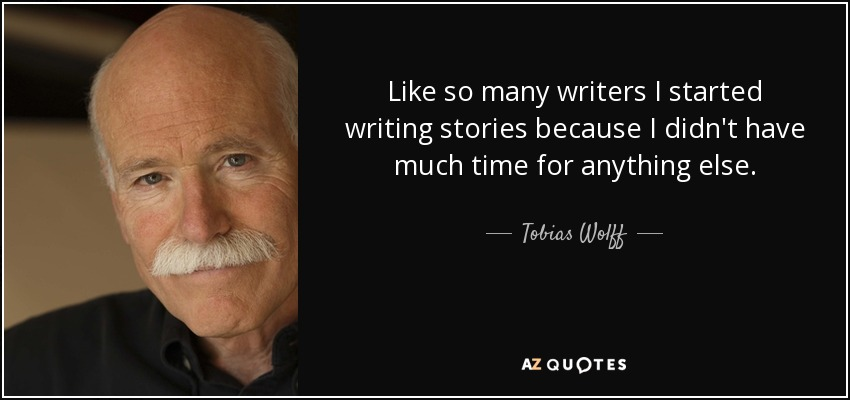 Like so many writers I started writing stories because I didn't have much time for anything else. - Tobias Wolff