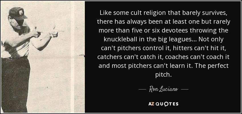 Like some cult religion that barely survives, there has always been at least one but rarely more than five or six devotees throwing the knuckleball in the big leagues . . . Not only can't pitchers control it, hitters can't hit it, catchers can't catch it, coaches can't coach it and most pitchers can't learn it. The perfect pitch. - Ron Luciano