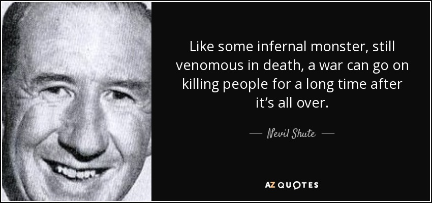 Like some infernal monster, still venomous in death, a war can go on killing people for a long time after it's all over. - Nevil Shute