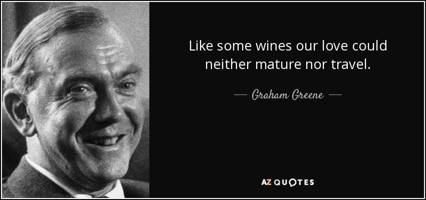 Like some wines our love could neither mature nor travel. - Graham Greene