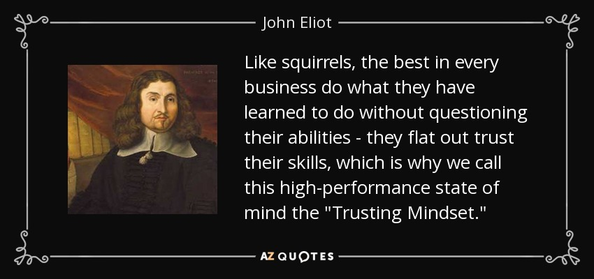 Like squirrels, the best in every business do what they have learned to do without questioning their abilities - they flat out trust their skills, which is why we call this high-performance state of mind the