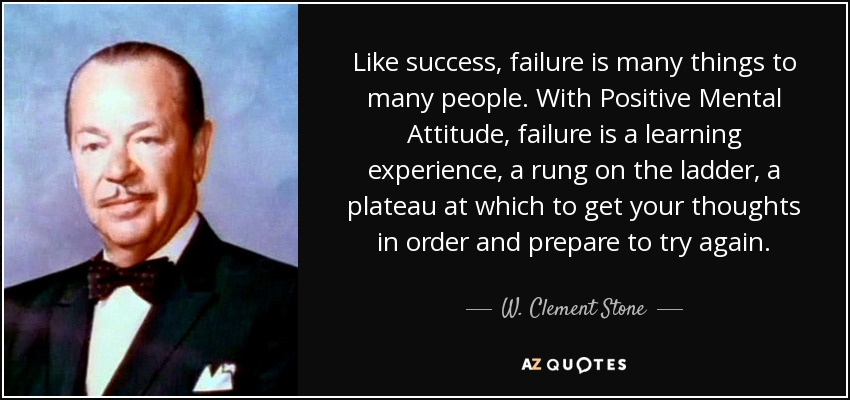 Like success, failure is many things to many people. With Positive Mental Attitude, failure is a learning experience, a rung on the ladder, a plateau at which to get your thoughts in order and prepare to try again. - W. Clement Stone