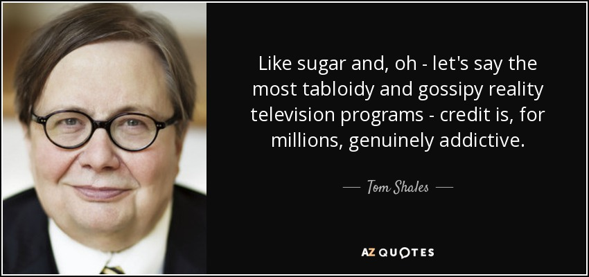 Like sugar and, oh - let's say the most tabloidy and gossipy reality television programs - credit is, for millions, genuinely addictive. - Tom Shales