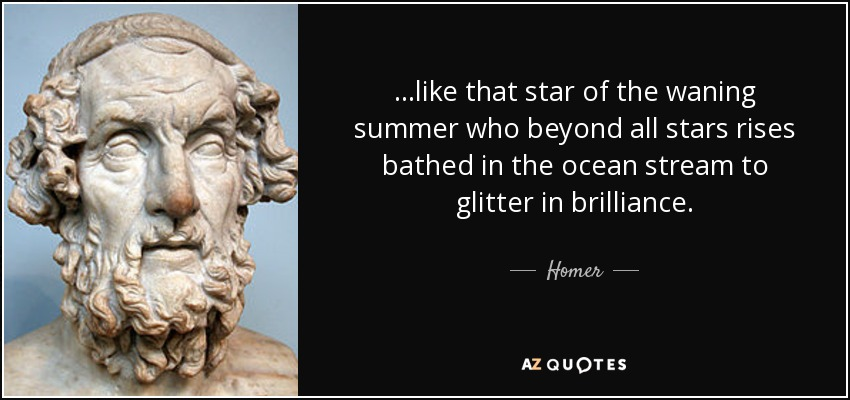 ...like that star of the waning summer who beyond all stars rises bathed in the ocean stream to glitter in brilliance. - Homer