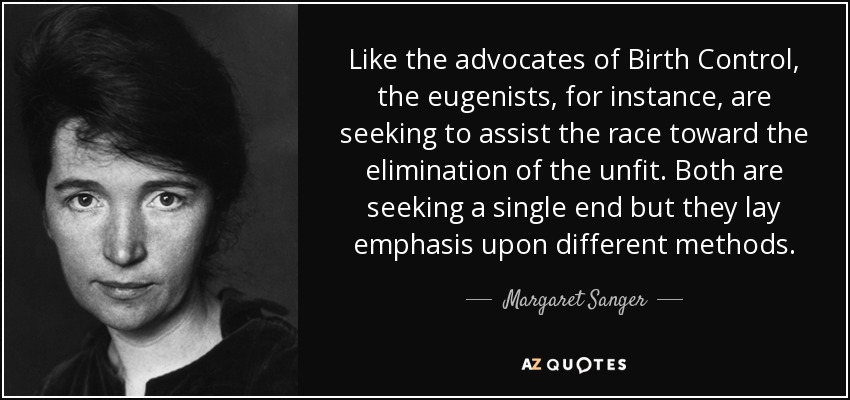 Like the advocates of Birth Control, the eugenists, for instance, are seeking to assist the race toward the elimination of the unfit. Both are seeking a single end but they lay emphasis upon different methods. - Margaret Sanger