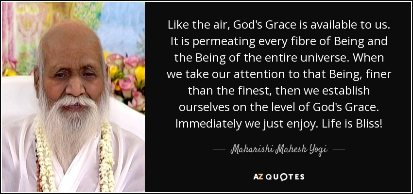 Like the air, God's Grace is available to us. It is permeating every fibre of Being and the Being of the entire universe. When we take our attention to that Being, finer than the finest, then we establish ourselves on the level of God's Grace. Immediately we just enjoy. Life is Bliss! - Maharishi Mahesh Yogi