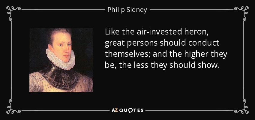 Like the air-invested heron, great persons should conduct themselves; and the higher they be, the less they should show. - Philip Sidney