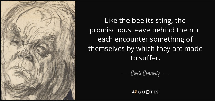 Like the bee its sting, the promiscuous leave behind them in each encounter something of themselves by which they are made to suffer. - Cyril Connolly