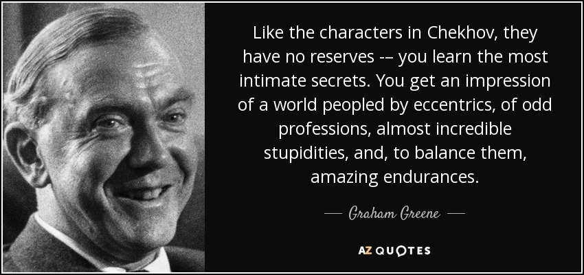 Like the characters in Chekhov, they have no reserves -– you learn the most intimate secrets. You get an impression of a world peopled by eccentrics, of odd professions, almost incredible stupidities, and, to balance them, amazing endurances. - Graham Greene