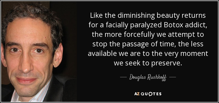 Like the diminishing beauty returns for a facially paralyzed Botox addict, the more forcefully we attempt to stop the passage of time, the less available we are to the very moment we seek to preserve. - Douglas Rushkoff