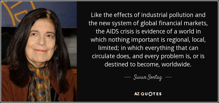 Like the effects of industrial pollution and the new system of global financial markets, the AIDS crisis is evidence of a world in which nothing important is regional, local, limited; in which everything that can circulate does, and every problem is, or is destined to become, worldwide. - Susan Sontag