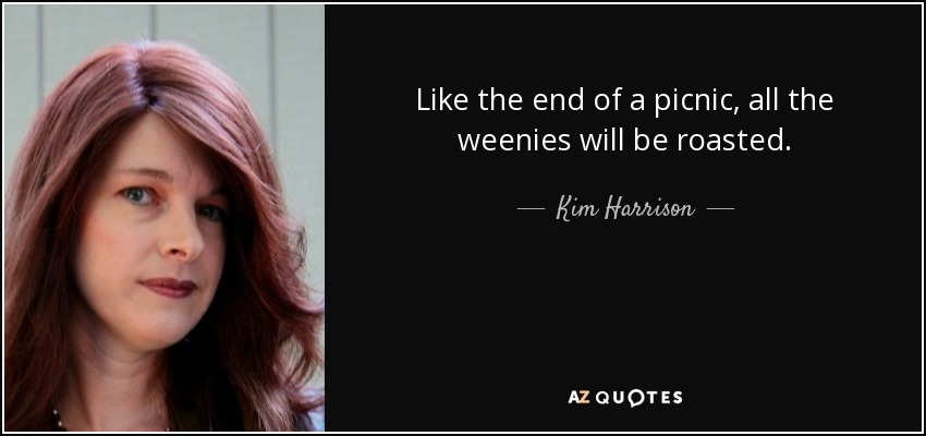 Like the end of a picnic, all the weenies will be roasted. - Kim Harrison