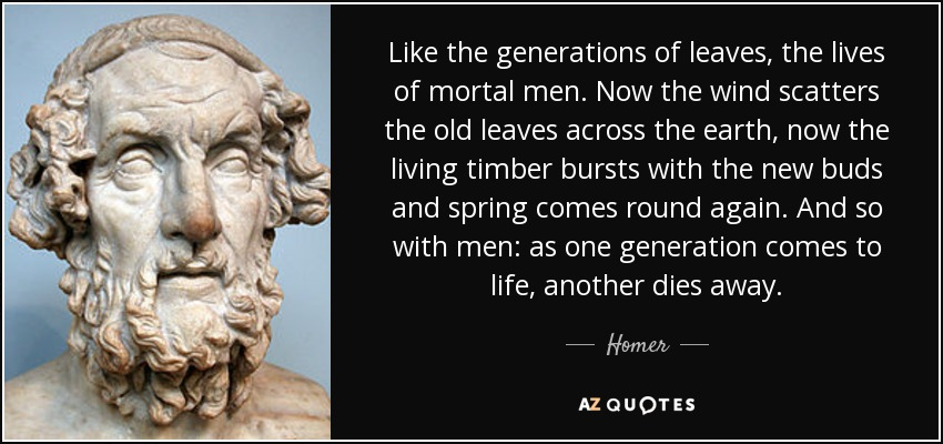 Like the generations of leaves, the lives of mortal men. Now the wind scatters the old leaves across the earth, now the living timber bursts with the new buds and spring comes round again. And so with men: as one generation comes to life, another dies away. - Homer
