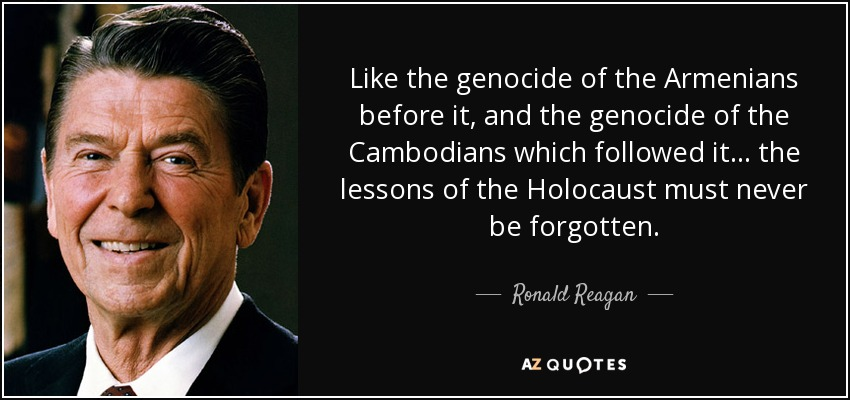 Like the genocide of the Armenians before it, and the genocide of the Cambodians which followed it ... the lessons of the Holocaust must never be forgotten. - Ronald Reagan