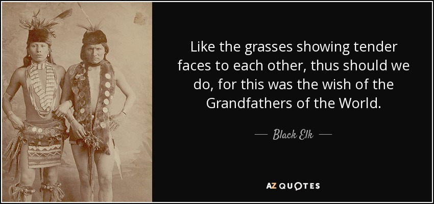 Like the grasses showing tender faces to each other, thus should we do, for this was the wish of the Grandfathers of the World. - Black Elk