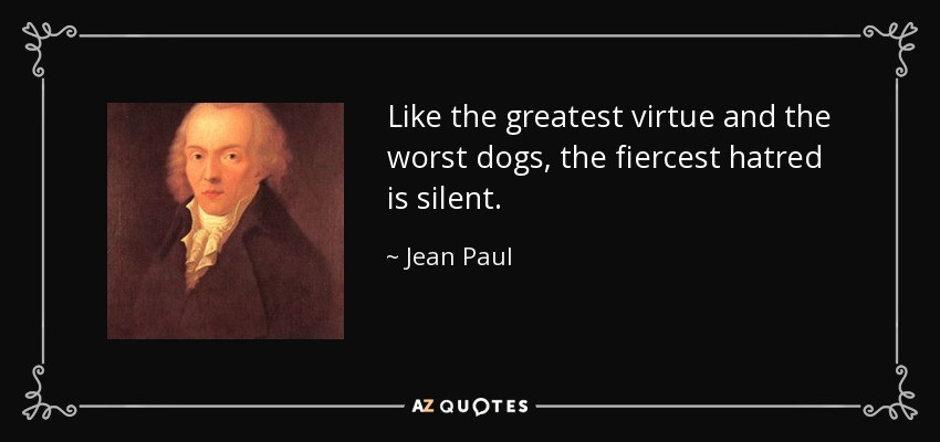 Like the greatest virtue and the worst dogs, the fiercest hatred is silent. - Jean Paul