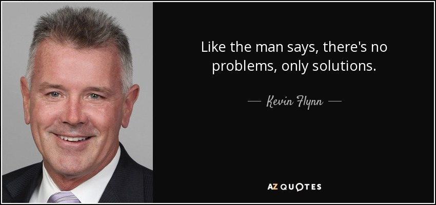 Like the man says, there's no problems, only solutions. - Kevin Flynn