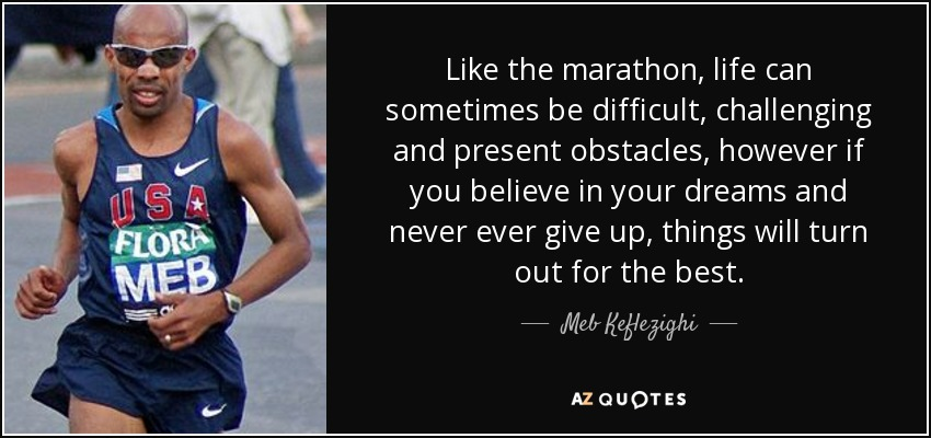 Like the marathon, life can sometimes be difficult, challenging and present obstacles, however if you believe in your dreams and never ever give up, things will turn out for the best. - Meb Keflezighi