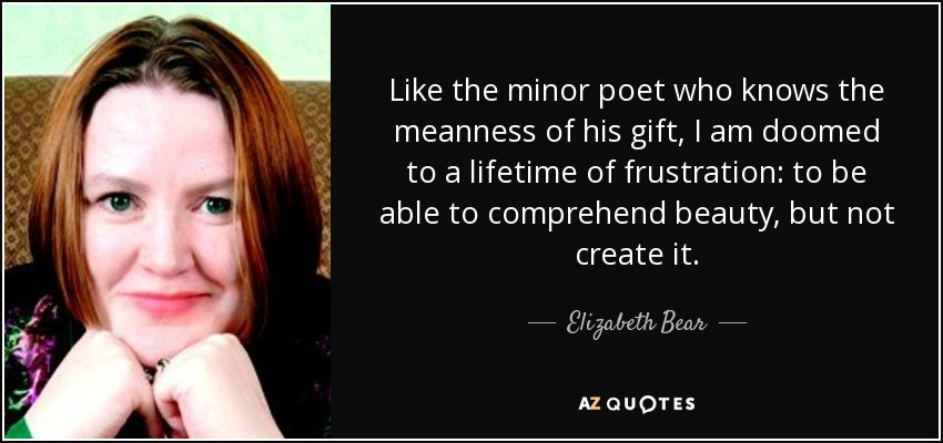 Like the minor poet who knows the meanness of his gift, I am doomed to a lifetime of frustration: to be able to comprehend beauty, but not create it. - Elizabeth Bear