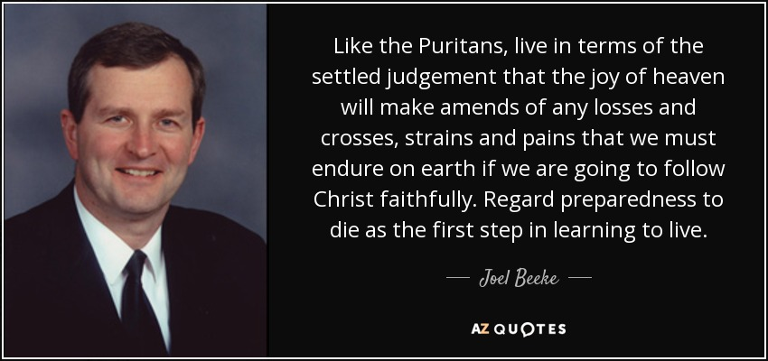 Like the Puritans, live in terms of the settled judgement that the joy of heaven will make amends of any losses and crosses, strains and pains that we must endure on earth if we are going to follow Christ faithfully. Regard preparedness to die as the first step in learning to live. - Joel Beeke