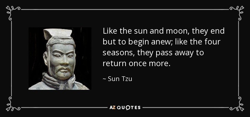 Like the sun and moon, they end but to begin anew; like the four seasons, they pass away to return once more. - Sun Tzu